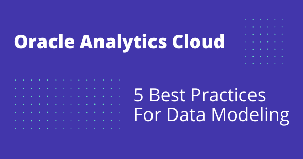 Data Modeling Best Practices in Oracle Analytics Cloud