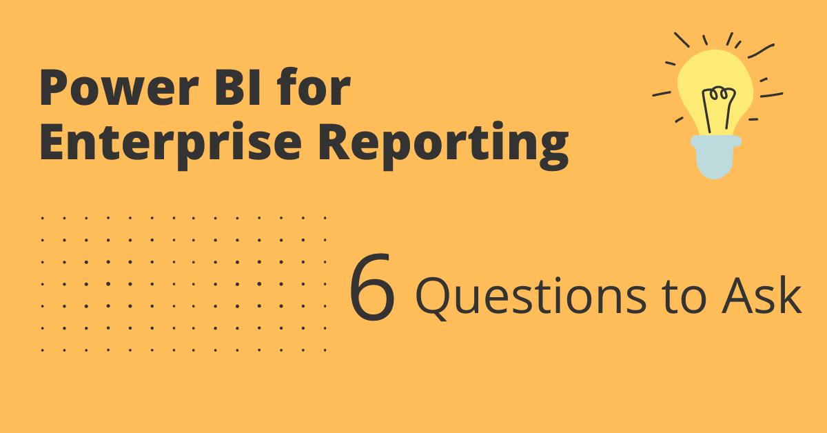 6 Questions to Ask When Choosing Power BI for Enterprise Reporting